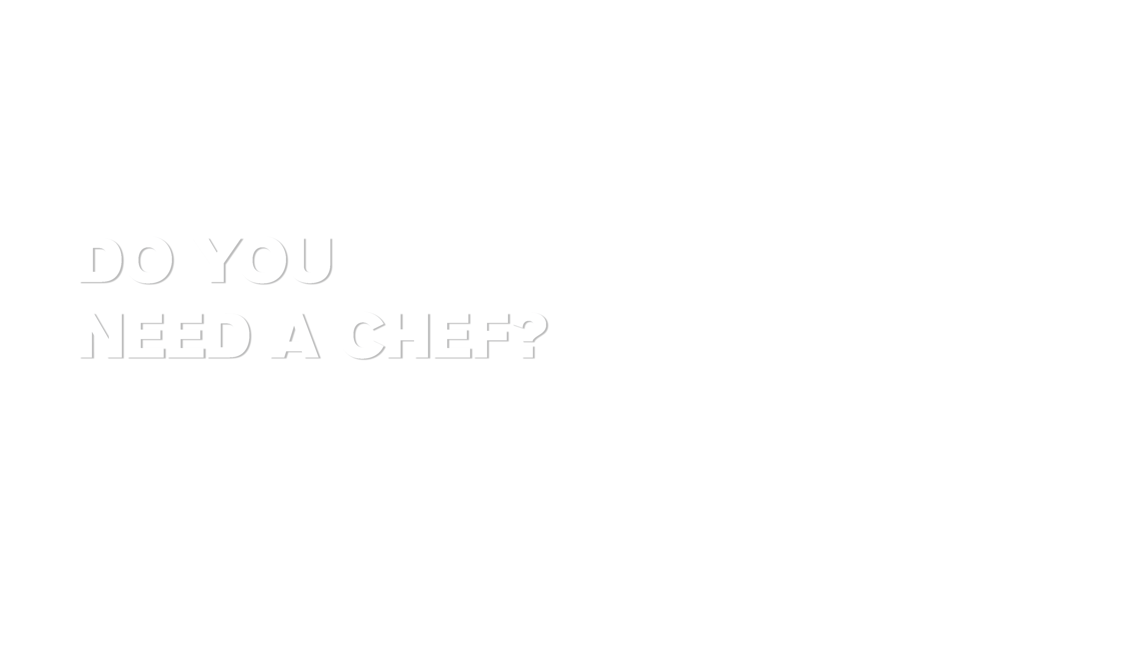 DO YOU NEED A CHEF